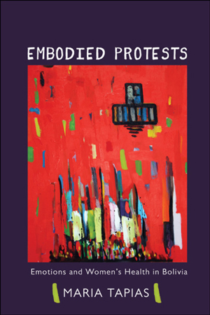 Embodied Protests: Emotions and Women's Health in Bolivia, Maria Tapias (book cover)