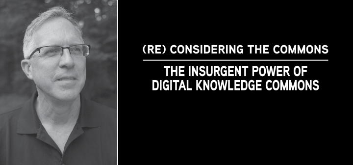 (Re) Considering the Commons, The Insurgent Power of Digital Knowledge Commons