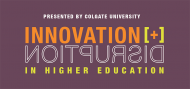 Presented by Colgate University: Innovation + Disruption in Higher Education