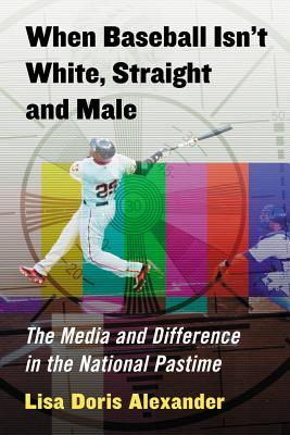 Cover of When Baseball  Isn't White, Straight and Male: The media and difference in the national pasttime